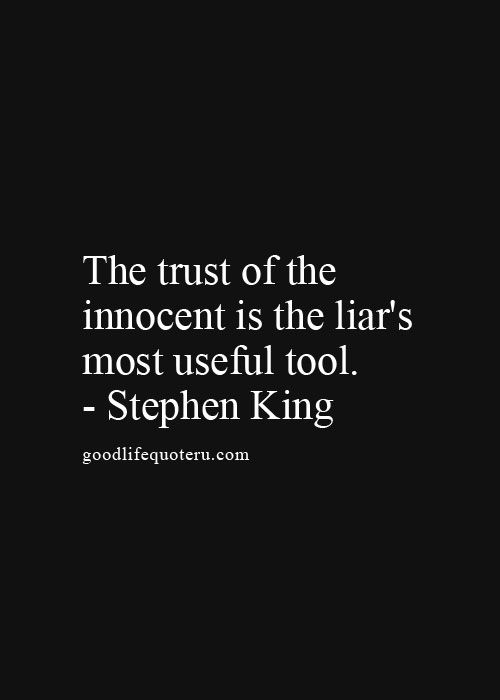 But that does not mean we should fear trust, because then were the reason for all the lying. makes a heck of a vicious circle.