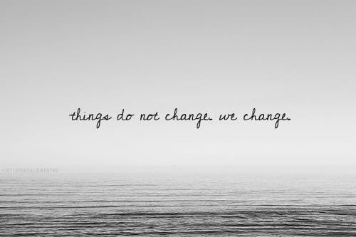 Things do not change...WE change...