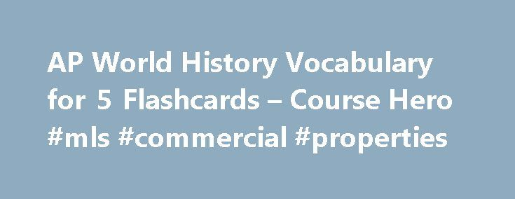 AP World History Vocabulary for 5 Flashcards – Course Hero #mls #commercial #properties http://commercial.remmont.com/ap-world-history-vocabulary-for-5-flashcards-course-hero-mls-commercial-properties/  #commercial definition world history # AP World History Vocabulary for 5 The main Indian tribe of the Five Civilized Tribes . In Georgia they made remarkable efforts to adopt the white ways of life as they abandoned their semi-nomadic life and formed a government. This tribe was the most…