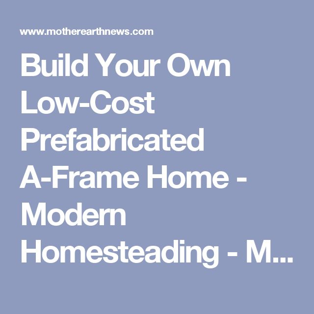 Build Your Own Low-Cost Prefabricated A-Frame Home - Modern Homesteading - MOTHER EARTH NEWS