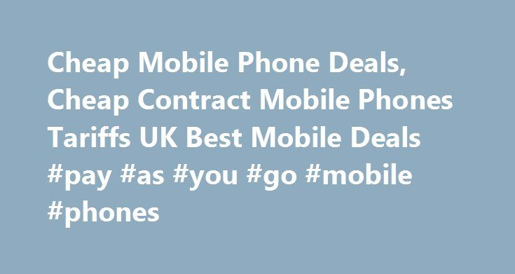 Cheap Mobile Phone Deals, Cheap Contract Mobile Phones Tariffs UK Best Mobile Deals #pay #as #you #go #mobile #phones http://mobile.remmont.com/cheap-mobile-phone-deals-cheap-contract-mobile-phones-tariffs-uk-best-mobile-deals-pay-as-you-go-mobile-phones/  Nowadays in UK, you can buy a mobile phone very easily through online mobile shops. All that you need to do is to visit any one of the numerous sites and select your favourite handset on any network. You can easily compare the mobile phone…