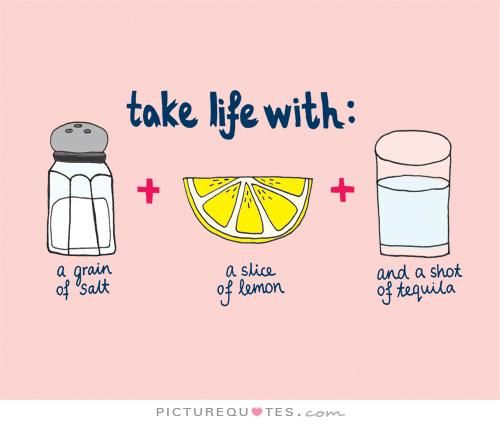 Take life with a grain of salt... a slice of lime, and a shot of tequila.