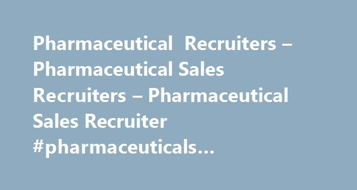 Pharmaceutical Recruiters – Pharmaceutical Sales Recruiters – Pharmaceutical Sales Recruiter #pharmaceuticals #manufacturing http://pharma.remmont.com/pharmaceutical-recruiters-pharmaceutical-sales-recruiters-pharmaceutical-sales-recruiter-pharmaceuticals-manufacturing/  #pharma sales recruiters # Pharmaceutical Recruiters Drive Financial and Operational Results The pharmaceutical industry is quickly evolving, rapidly growing and plays a vital role in our economy. Year after year the market…