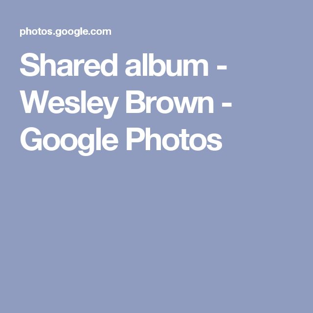 Shared album - Wesley Brown - Google Photos
