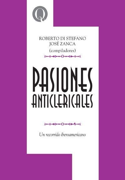 Pasiones anticlericales : un recorrido iberoamericano / Di Stefano, Roberto, 1962-, comp. (Bernal : Universidad Nacional de Quilmes Editorial, 2013) / BR 1625 P