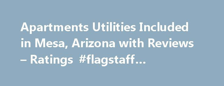 Apartments Utilities Included in Mesa, Arizona with Reviews – Ratings #flagstaff #apartments http://apartment.remmont.com/apartments-utilities-included-in-mesa-arizona-with-reviews-ratings-flagstaff-apartments/  #apartments with utilities included # Mesa Apartments Utilities Included 1. Camden Chandler Apartments 2777 S Arizona Ave, Chandler, AZ 10.83 mi Trailers-Automobile Utility-Manufacturers, Trailers-Equipment Parts-Wholesale Manufacturers (480) 292-7233 Directions 2. North Country Club…