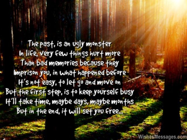 The past, is an ugly monster In life, very few things hurt more Than bad memories because they Imprison you, in what happened before It's not easy, to let go and move on But the first step, is to keep yourself busy It'll take time, maybe days, maybe months But in the end, it will set you free... via WishesMessages.com