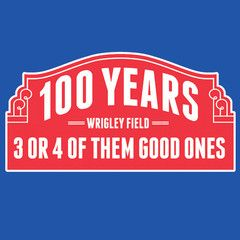 100 Years at Wrigley: 3 or 4 of Them Were Good T-Shirt