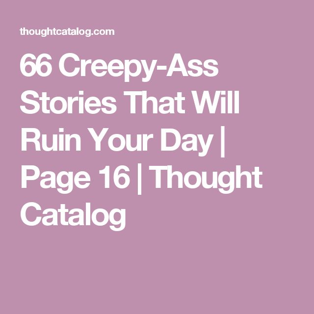 66 Creepy-Ass Stories That Will Ruin Your Day | Page 16 | Thought Catalog