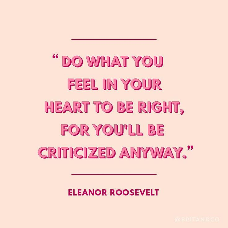 """""""Do what you feel in your heart to be right for you'll be criticized anyway."""" - Eleanor Roosevelt"""