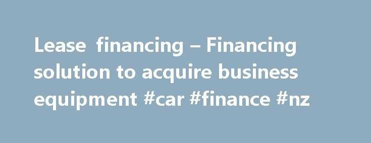Lease financing – Financing solution to acquire business equipment #car #finance #nz http://finance.remmont.com/lease-financing-financing-solution-to-acquire-business-equipment-car-finance-nz/  #lease finance # Lease financing What is lease financing? Lease financing is a very common financing solution for businesses that need to acquire equipment. Repayments are spread over several months and are tax deductible. How does lease financing work? Lease financing is very simple, especially with…