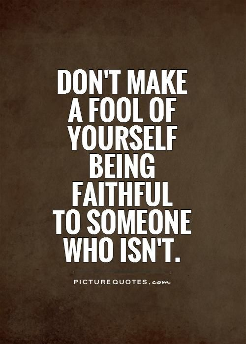 Don't make  a fool of  yourself  being  faithful  to someone  who isn't Picture Quote #1