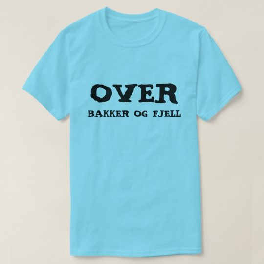 over hills and mountains in Norwegian Blue T-Shirt A Norwegian text: Over bakker og fjell, that can be translate to: over hills and mountains . This blue t-shirt can be customised to give it you own unique look.