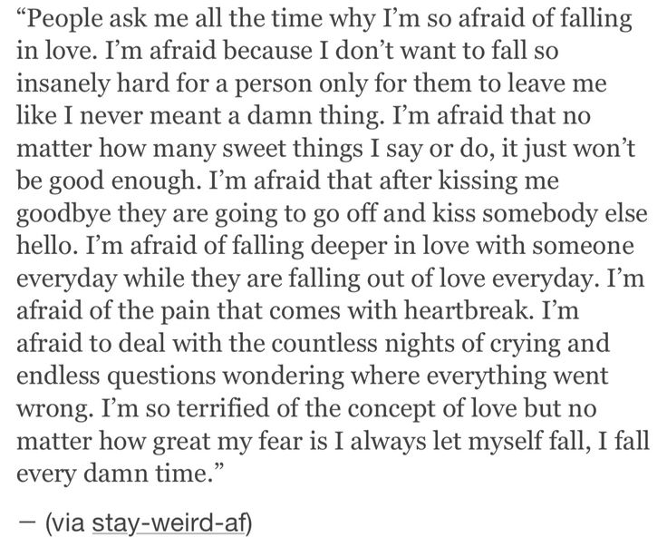 Why I'm afraid to fall in love. So each time i feel like it, maybe i just need to distance myself a bit so i can gain control of myself. Thats it.