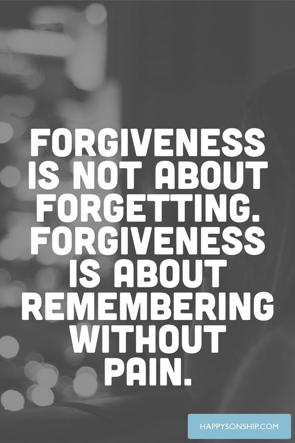 Forgiveness is not about forgetting. Forgiveness is about remembering without pain.