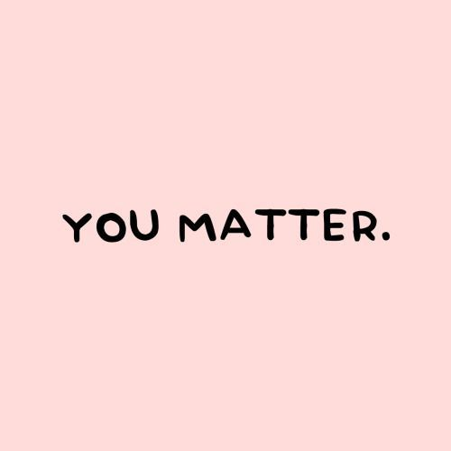 You matter. <3 You are important! Everyone of us are! -Nude Yoga Girl