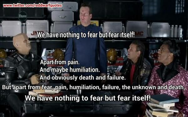 red dwarf quote - nothing to fear but fear itself