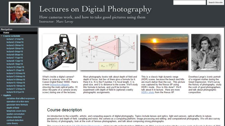 An Introduction to Digital Photography: Take a Free Course from Stanford Prof/Google Researcher Marc Levoy http://www.openculture.com/2016/09/an-introduction-to-digital-photography-take-a-free-course-from-stanford-profgoogle-researcher-marc-levoy.html   http://www.diyphotography.net/stanford-professor-puts-entire-digital-photography-course-online-free/