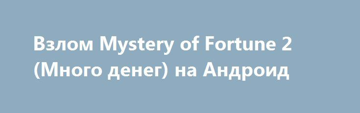 Взлом Mystery of Fortune 2 (Много денег) на Андроид http://androider-vip.ru/games/role/1479-vzlom-mystery-of-fortune-2-mnogo-deneg-na-android.html