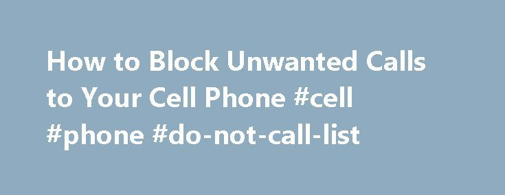 How to Block Unwanted Calls to Your Cell Phone #cell #phone #do-not-call-list http://san-francisco.remmont.com/how-to-block-unwanted-calls-to-your-cell-phone-cell-phone-do-not-call-list/  # How to Block Unwanted Calls to Your Cell Phone If you re tired of the telemarketers, not only calling your cell phone, but texting your mobile phone as well, you may be able to block their calls. Some carriers allow you to define specific numbers that my call your phone. In addition, you can purchase…