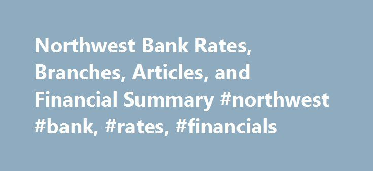 Northwest Bank Rates, Branches, Articles, and Financial Summary #northwest #bank, #rates, #financials http://new-hampshire.remmont.com/northwest-bank-rates-branches-articles-and-financial-summary-northwest-bank-rates-financials/  # Northwest Bank Northwest Bank is an FDIC insured institution located in Warren, PA. It was founded in 1896 and has approximately $9.8 billion in assets. Customers can open an account at one of its 203 branches. For a more detailed analysis of Northwest Bank's…