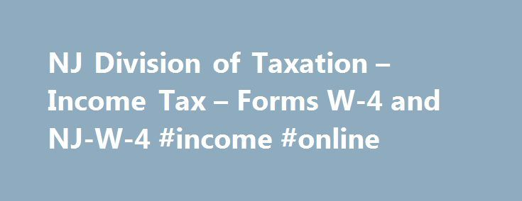 NJ Division of Taxation – Income Tax – Forms W-4 and NJ-W-4 #income #online http://incom.nef2.com/2017/04/28/nj-division-of-taxation-income-tax-forms-w-4-and-nj-w-4-income-online/  #who has to file income tax # NJ Income Tax – Who Must File You may be required to file a New Jersey income tax return if you were a full-year resident, a part-year resident, or a nonresident with income from New Jersey sources during the year. A full-year resident reports all income subject to […]