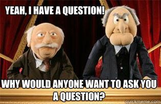 Yeah, I have a question! Why would anyone want to ask you a question?  UMB Statler and Waldorf