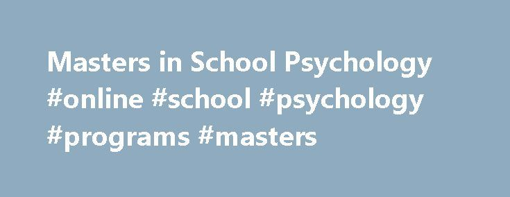 Masters in School Psychology #online #school #psychology #programs #masters http://india.nef2.com/masters-in-school-psychology-online-school-psychology-programs-masters/  # Masters in School Psychology A Masters in School Psychology is a degree for those that wish to work with students in the field of education. An undergraduate degree in psychology as a prerequisite. A psychologist in schools works with students, teachers, and parents, for all kinds of educational and social problems. You…