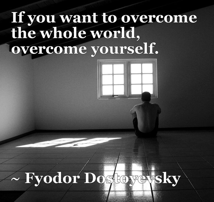 If you want to overcome the whole world,   overcome yourself. ~ Fyodor Dostoyevsky