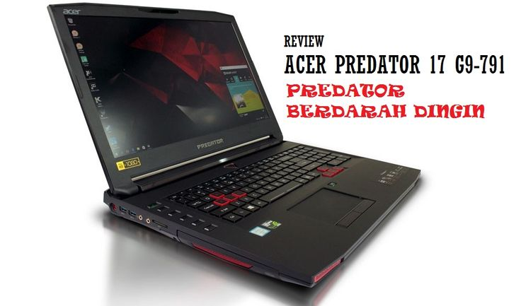 Review Acer Predator 17 G9-791 – Andalkan Build Quality dan Cooling System Terbaik