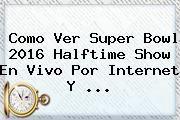 http://tecnoautos.com/wp-content/uploads/imagenes/tendencias/thumbs/como-ver-super-bowl-2016-halftime-show-en-vivo-por-internet-y.jpg Super Bowl 2016 Medio Tiempo. Como Ver Super Bowl 2016 Halftime Show en Vivo por Internet y ..., Enlaces, Imágenes, Videos y Tweets - http://tecnoautos.com/actualidad/super-bowl-2016-medio-tiempo-como-ver-super-bowl-2016-halftime-show-en-vivo-por-internet-y/