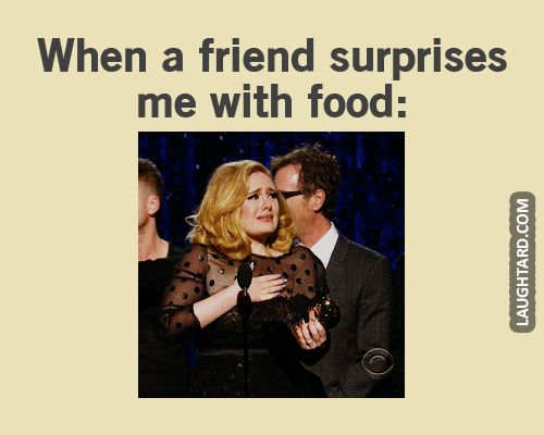 if you get me food, you're a true friend haha