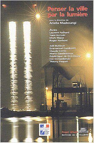 Penser la ville par la lumière sous la direction de Ariella Masboungi ,Editions de la Villette Paris 2003 Cote: 711.4 PEN