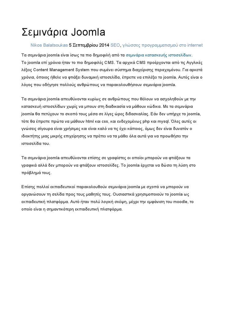 Σεμινάρια Joomla  Τα σεμινάρια joomla είναι ίσως τα πιο δημοφιλή από όλα τα σεμινάρια κατασκευής ιστοσελίδων.  Το joomla επί αρκετά χρόνια ήταν το πιο γνωστό CMS. Τα αρχικά CMS προέρχονται από τις Αγγλικές λέξεις Content Management System που σημαίνει σύστημα διαχείρισης περιεχομένου. Για αρκετά χρόνια, όποιος ήθελε να φτιάξει μια δυναμική ιστοσελίδα, έπρεπε να διαλέξει το joomla. Αυτός είναι ο λόγος που ανάγκασε πολλούς ανθρώπους να παρακολουθήσουν σεμινάρια joomla