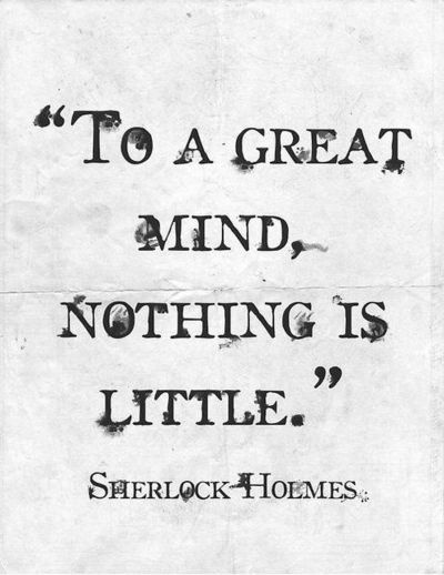 """To a great mind nothing is little."" Sherlock/ Sir Arthur Conan Doyle"