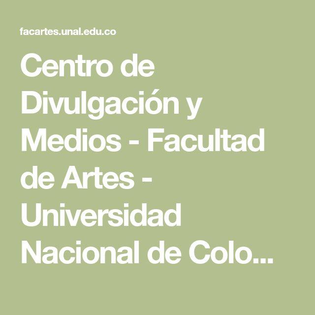 Centro de Divulgación y Medios - Facultad de Artes - Universidad Nacional de Colombia