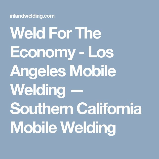 Weld For The Economy - Los Angeles Mobile Welding — Southern California Mobile Welding