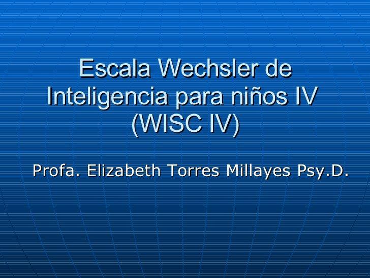 Escala Wechsler de Inteligencia para niños IV (WISC IV) Profa. Elizabeth Torres Millayes Psy.D.