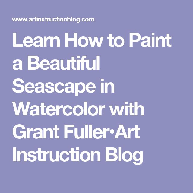 Learn How to Paint a Beautiful Seascape in Watercolor with Grant Fuller•Art Instruction Blog