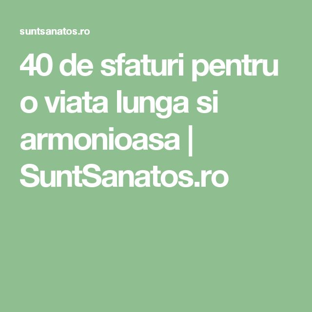 40 de sfaturi pentru o viata lunga si armonioasa | SuntSanatos.ro