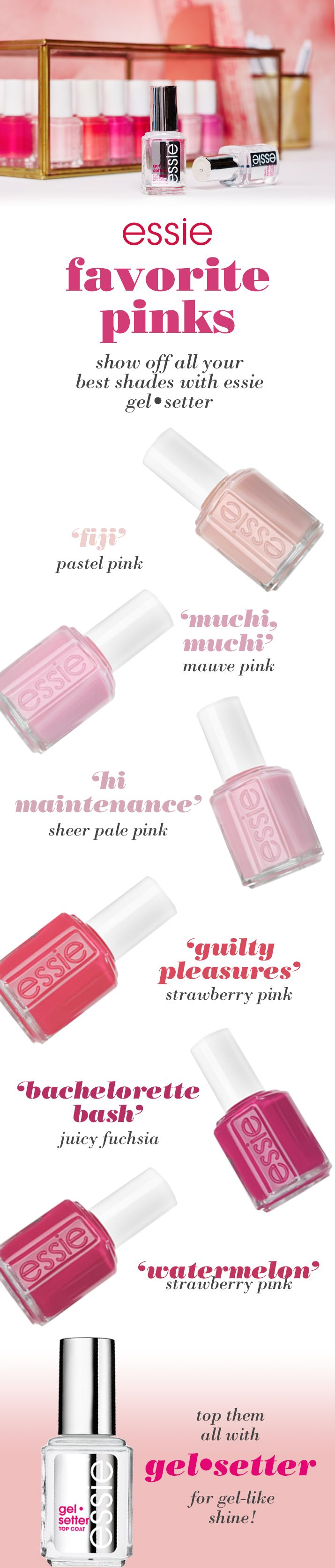 This season indulge in all the essie pinks. Go from light shades like 'east hampton cottage', 'muchi, muchi', 'high maintenance' or 'fun in the gondola' to dark hues like 'mod square', 'fiesta' or 'bachelorette bash' and then top them off with gel•setter. Enjoy the voluminous shine and pink mani perfection.