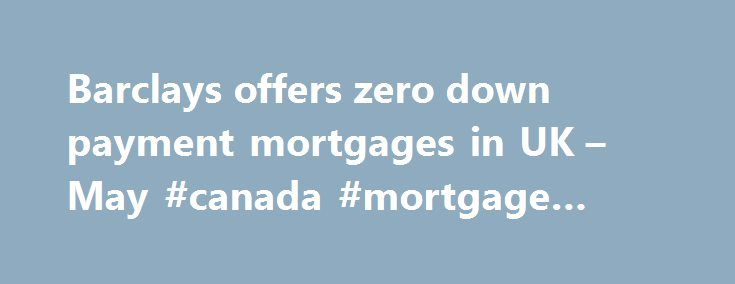 Barclays offers zero down payment mortgages in UK – May #canada #mortgage #rates http://mortgage.remmont.com/barclays-offers-zero-down-payment-mortgages-in-uk-may-canada-mortgage-rates/  #zero down mortgage # They're back! Barclays offers 0% down payment mortgages in UK When the global financial crisis exploded, economists were quick to lay some of the blame on mortgages that did not require a down payment. The risky loans all but vanished as banks reacted to the housing market collapse…