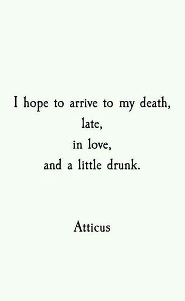 """""""I hope to arrive to my death, late, in love, and a little drunk."""" - Atticus"""