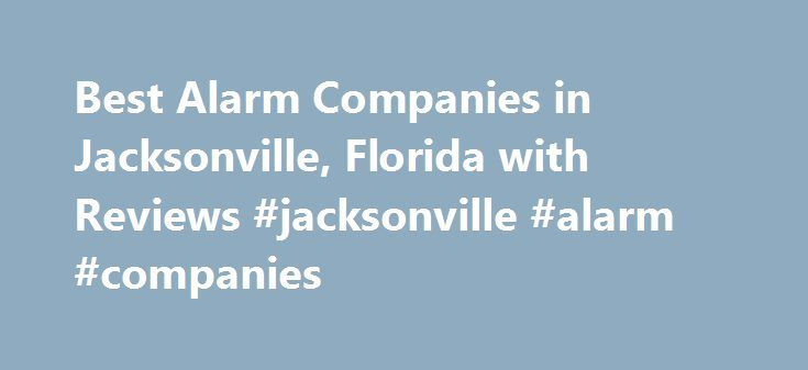 Best Alarm Companies in Jacksonville, Florida with Reviews #jacksonville #alarm #companies http://swaziland.remmont.com/best-alarm-companies-in-jacksonville-florida-with-reviews-jacksonville-alarm-companies/  # Jacksonville, FL Alarm Companies Why You Should – or Shouldn't – Get a Home Security System Just as there is no shortage of choices when it comes to home security systems, there is no shortage of opinions on their usefulne… Top Home Security Trends Homeowners looking to buy their…