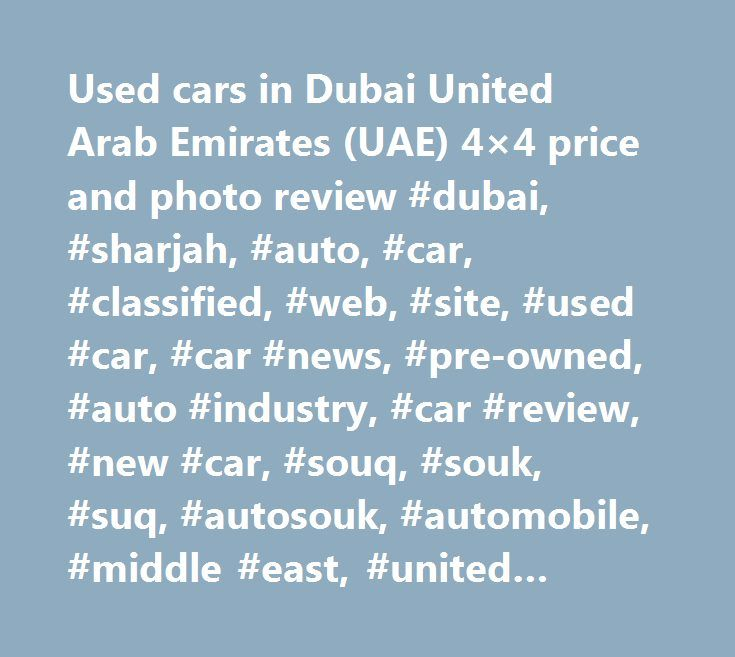 Used cars in Dubai United Arab Emirates (UAE) 4×4 price and photo review #dubai, #sharjah, #auto, #car, #classified, #web, #site, #used #car, #car #news, #pre-owned, #auto #industry, #car #review, #new #car, #souq, #souk, #suq, #autosouk, #automobile, #middle #east, #united #arab #emirates, #uae, #emarat, #auto #info, #car #dealer, #automobile #information, #united #arab #emirates, #car #for #sale, #sell #car, #buy, #sale, #find #a #car, #spare #parts, #gcc, #saudi #arabia, #oman, #qatar…