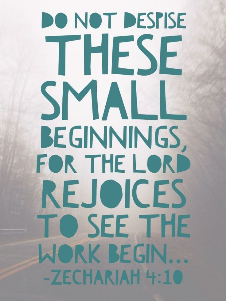 Do not despise these small beginnings, for the Lord rejoices to see the work begin... - Zechariah 4:10