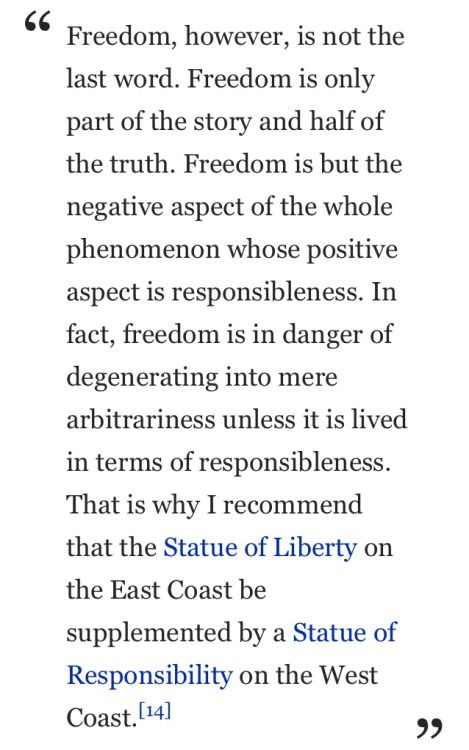 """""""Freedom, however, is not the last word. Freedom is only part of the story and half of the truth. Freedom is but the negative aspect of the whole phenomenon whose positive aspect is responsibleness. In fact, freedom is in danger of degenerating into mere arbitrariness unless it is lived in terms of responsibleness. That is why I recommend that the Statue of Liberty on the East Coast be supplemented by a Statue of Responsibility on the West Coast"""" ― Viktor E. Frankl, Man's Search for Meaning"""