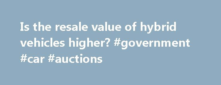 Is the resale value of hybrid vehicles higher? #government #car #auctions http://india.remmont.com/is-the-resale-value-of-hybrid-vehicles-higher-government-car-auctions/  #value of cars # Is the resale value of hybrid vehicles higher? Image Gallery: Hybrid Cars Will this 2011 Honda Civic Hybrid hold its value better than the conventional 2011 Honda Civic? See more pictures of hybrid cars. American Honda Motor Co. Inc. You've probably heard that the value of a new car drops as soon as you…