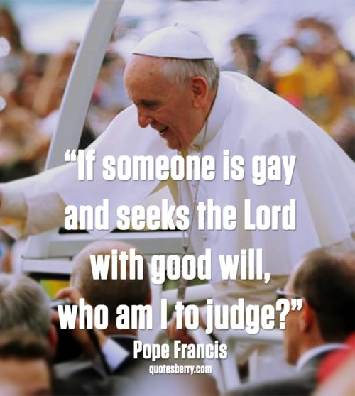 """""""If someone is gay and seeks the Lord with good will, who am I to judge?"""" - Pope Francis, 28th World Youth Day in Brazil (Jorge Saenz/AP Photo)  more #quotes on http://quotesberry.com"""