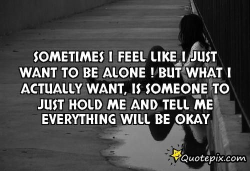 Feeling Alone Quotes and Sayings | Feel Like I Just Want ...